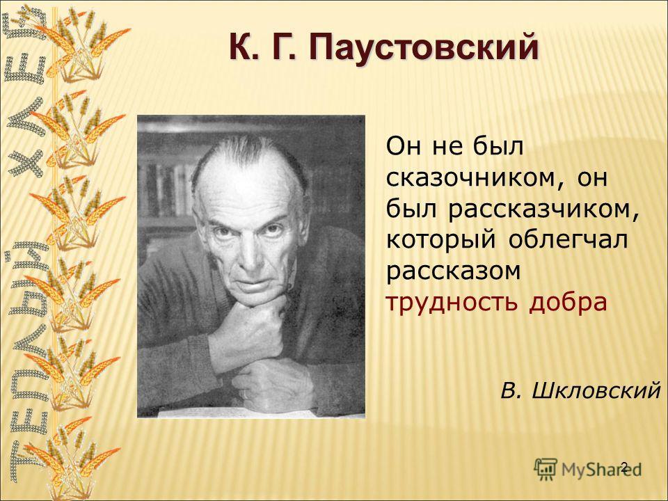 К. Г. Паустовский Он не был сказочником, он был рассказчиком, который облегчал рассказом трудность добра В. Шкловский 2