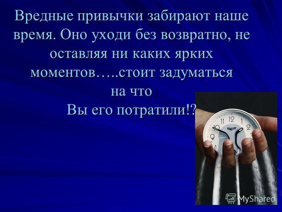 Вредные привычки забирают наше время. Оно уходи без возвратно, не оставляя ни каких ярких моментов…..стоит задуматься на что Вы его потратили!?