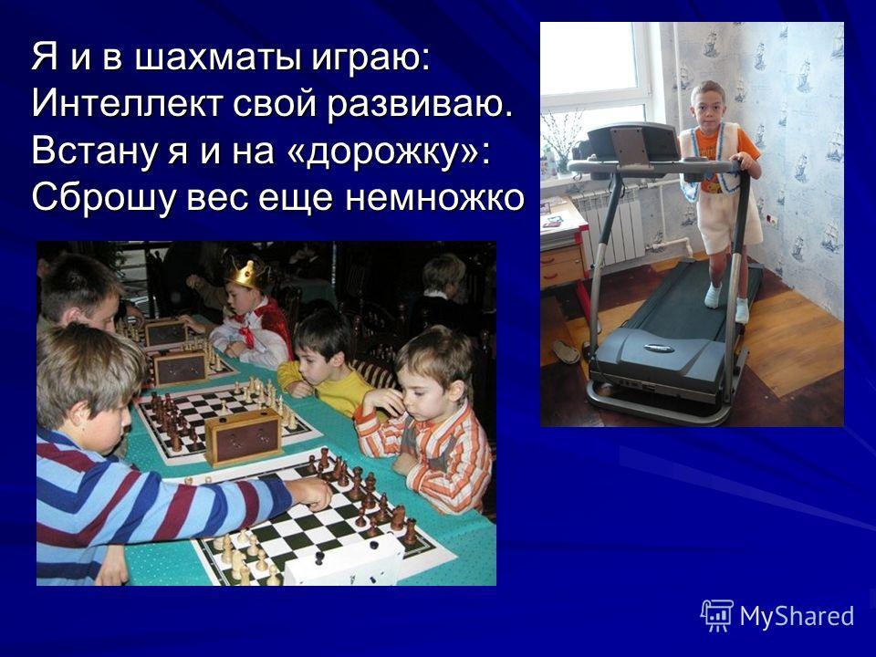 Я и в шахматы играю: Интеллект свой развиваю. Встану я и на «дорожку»: Сброшу вес еще немножко