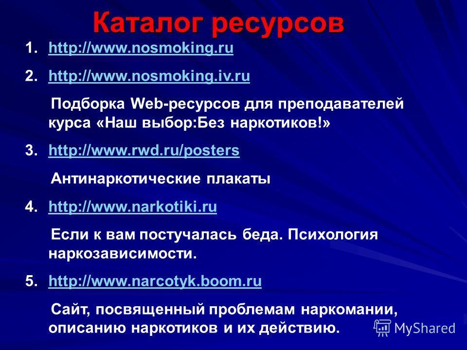 Каталог ресурсов 1.http://www.nosmoking.ruhttp://www.nosmoking.ru 2.http://www.nosmoking.iv.ruhttp://www.nosmoking.iv.ru Подборка Web-ресурсов для преподавателей курса «Наш выбор:Без наркотиков!» 3.http://www.rwd.ru/postershttp://www.rwd.ru/posters А