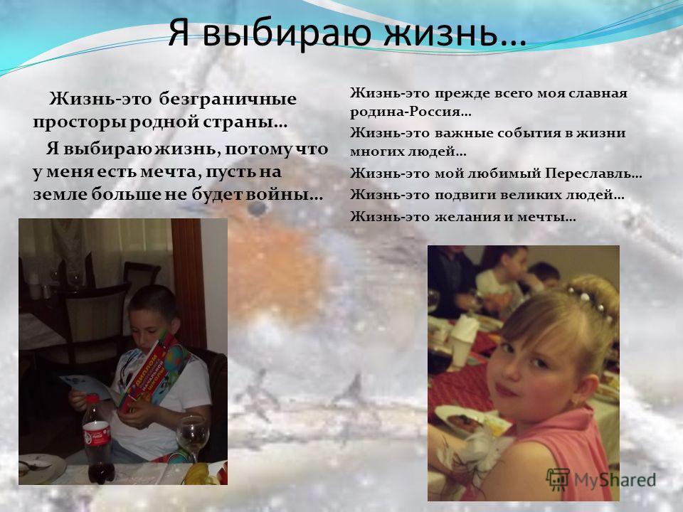 Я выбираю жизнь… Жизнь-это безграничные просторы родной страны… Я выбираю жизнь, потому что у меня есть мечта, пусть на земле больше не будет войны… Жизнь-это прежде всего моя славная родина-Россия… Жизнь-это важные события в жизни многих людей… Жизн