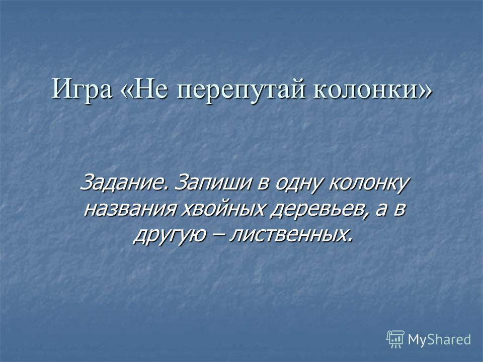 Игра «Не перепутай колонки» Задание. Запиши в одну колонку названия хвойных деревьев, а в другую – лиственных.