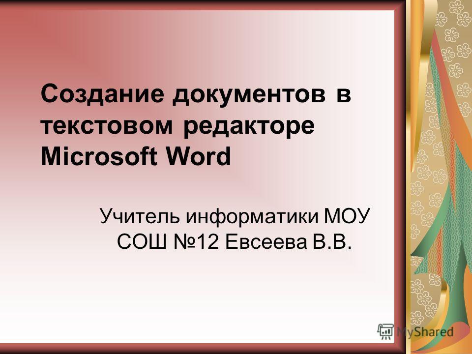 Создание документов в текстовом редакторе Microsoft Word Учитель информатики МОУ СОШ 12 Евсеева В.В.