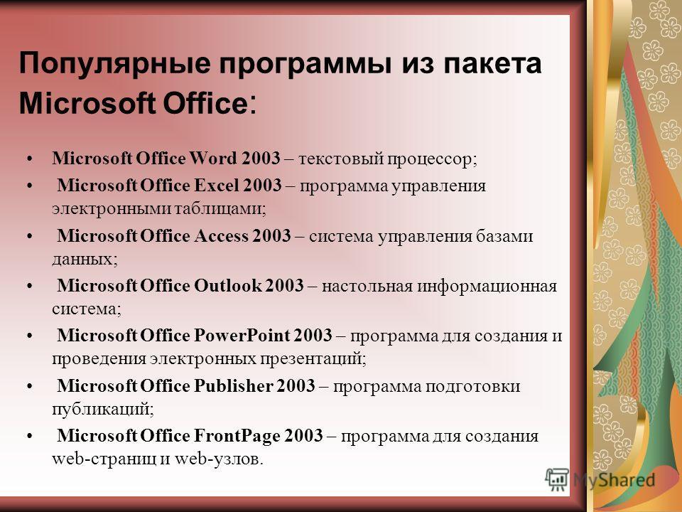 Популярные программы из пакета Microsoft Office : Microsoft Office Word 2003 – текстовый процессор; Microsoft Office Excel 2003 – программа управления электронными таблицами; Microsoft Office Access 2003 – система управления базами данных; Microsoft