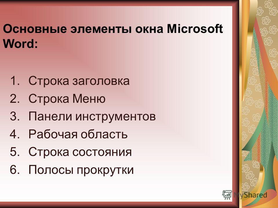 Основные элементы окна Microsoft Word: 1.Строка заголовка 2.Строка Меню 3.Панели инструментов 4.Рабочая область 5.Строка состояния 6.Полосы прокрутки