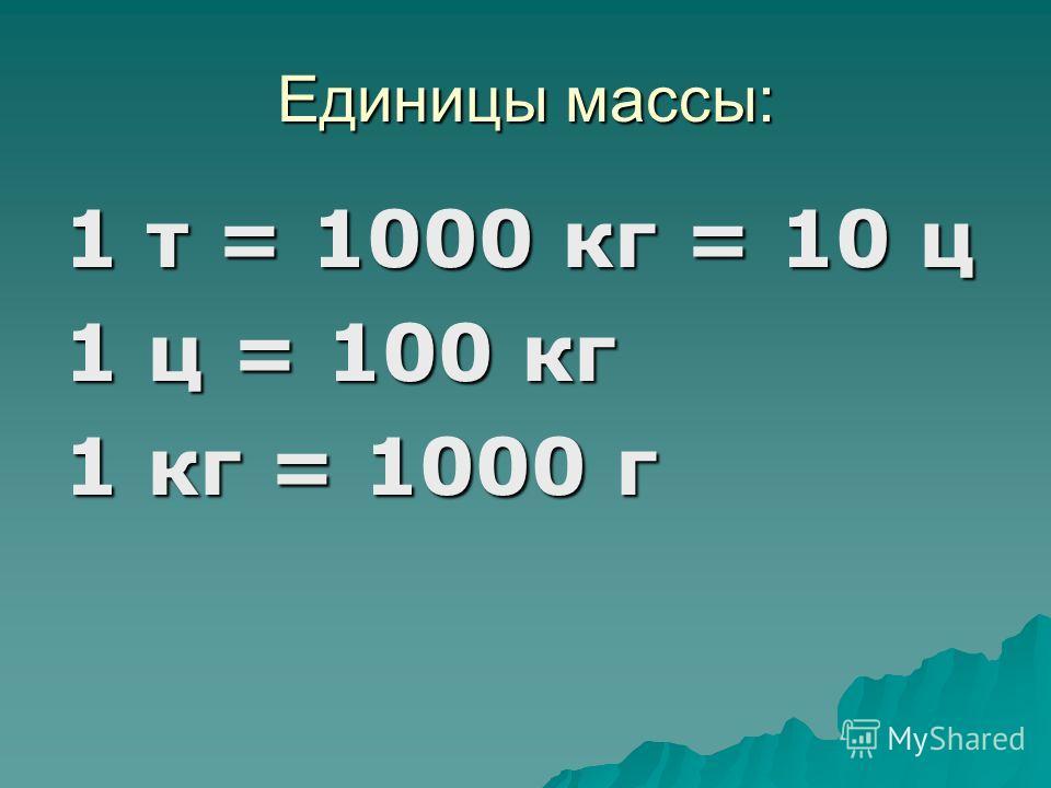 Единицы массы: 1 т = 1000 кг = 10 ц 1 ц = 100 кг 1 кг = 1000 г