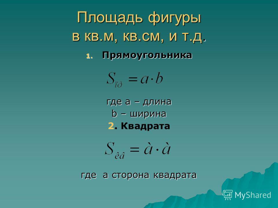Площадь фигуры в кв.м, кв.см, и т.д. 1. Прямоугольника где а – длина b – ширина 2. Квадрата где а сторона квадрата