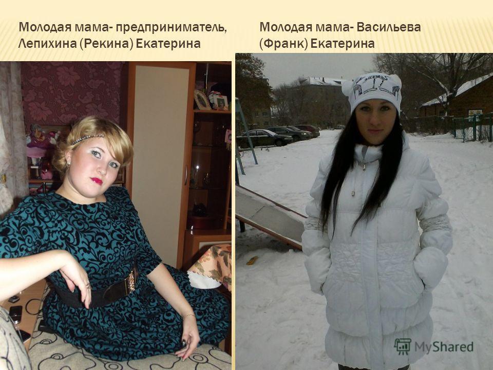 Молодая мама- предприниматель, Лепихина (Рекина) Екатерина Молодая мама- Васильева (Франк) Екатерина