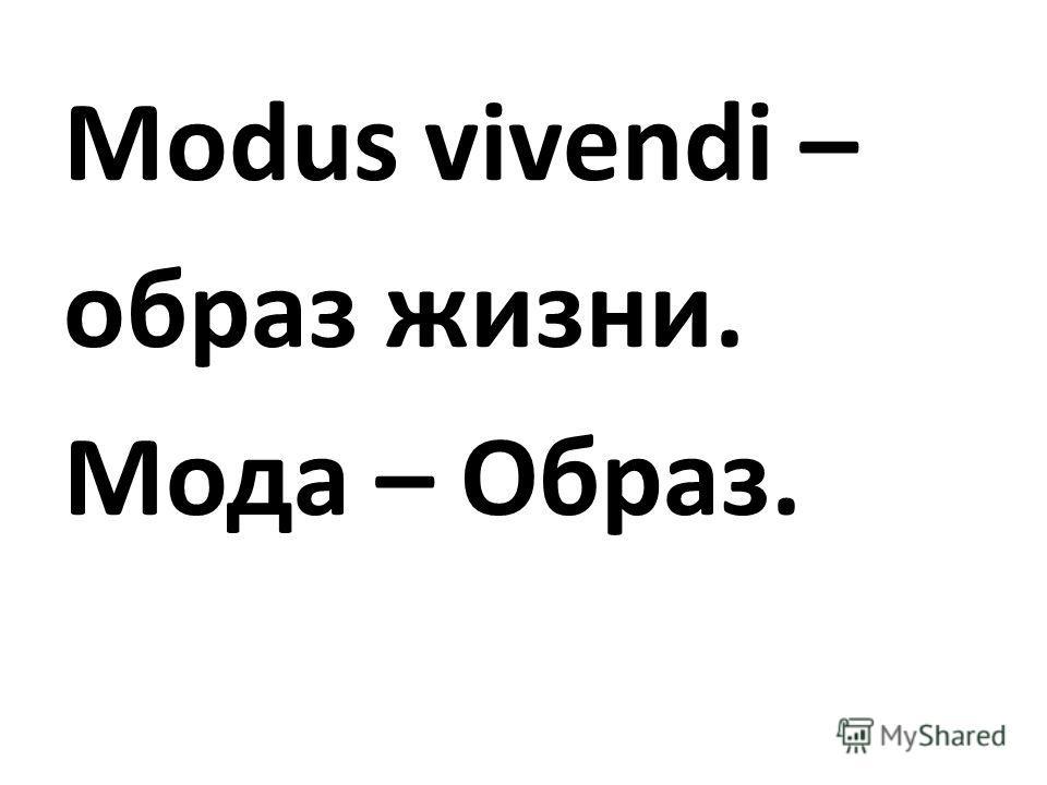 Modus vivendi – образ жизни. Мода – Образ.