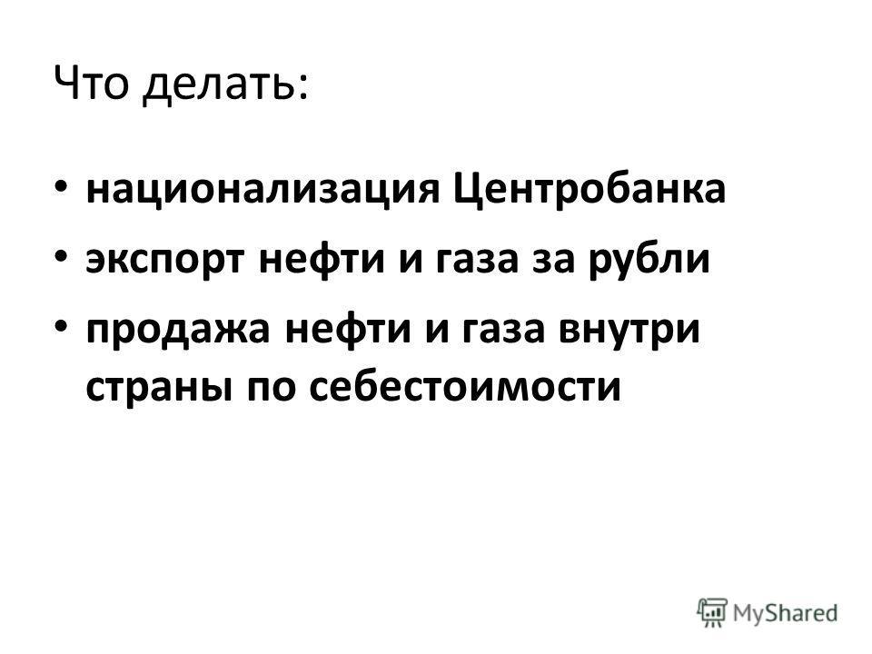 Что делать: национализация Центробанка экспорт нефти и газа за рубли продажа нефти и газа внутри страны по себестоимости