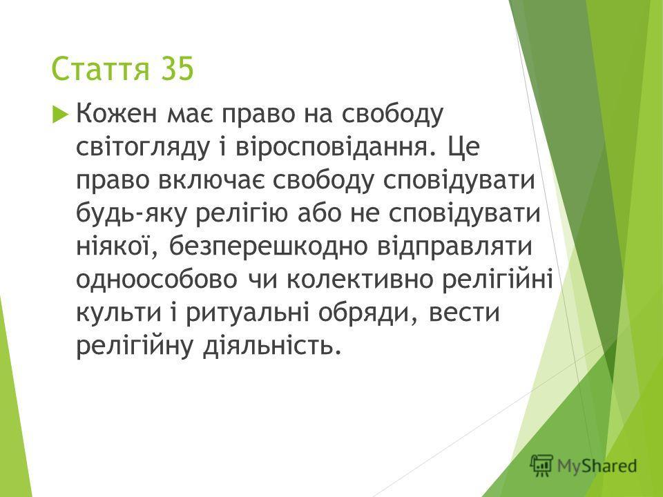 Стаття 35 Кожен має право на свободу світогляду і віросповідання. Це право включає свободу сповідувати будь-яку релігію або не сповідувати ніякої, безперешкодно відправляти одноособово чи колективно релігійні культи і ритуальні обряди, вести релігійн