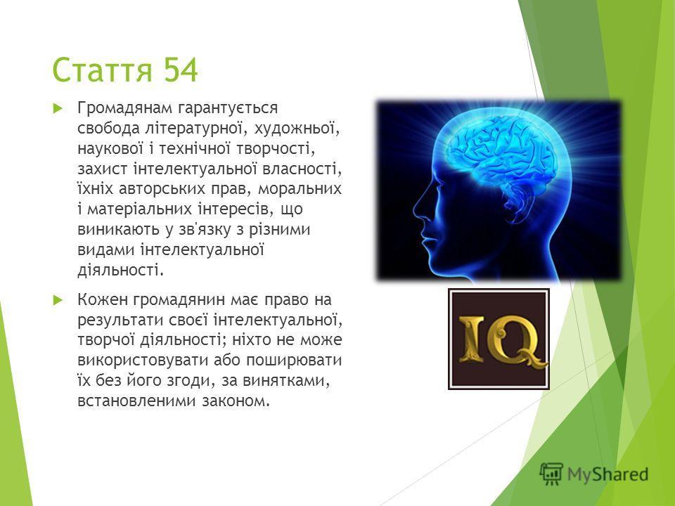 Стаття 54 Громадянам гарантується свобода літературної, художньої, наукової і технічної творчості, захист інтелектуальної власності, їхніх авторських прав, моральних і матеріальних інтересів, що виникають у зв'язку з різними видами інтелектуальної ді