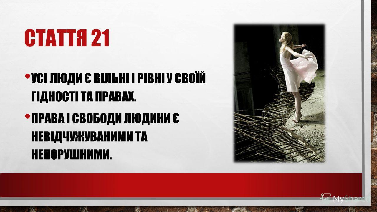 СТАТТЯ 21 УСІ ЛЮДИ Є ВІЛЬНІ І РІВНІ У СВОЇЙ ГІДНОСТІ ТА ПРАВАХ. ПРАВА І СВОБОДИ ЛЮДИНИ Є НЕВІДЧУЖУВАНИМИ ТА НЕПОРУШНИМИ.