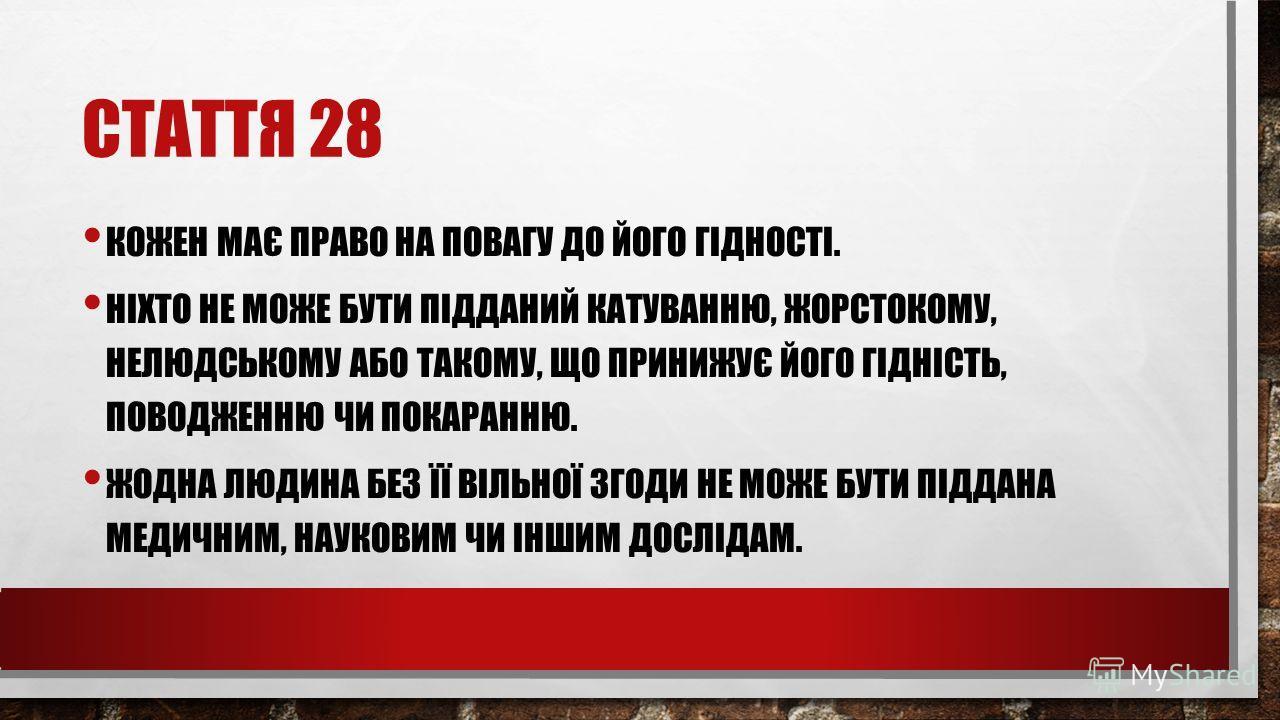 СТАТТЯ 28 КОЖЕН МАЄ ПРАВО НА ПОВАГУ ДО ЙОГО ГІДНОСТІ. НІХТО НЕ МОЖЕ БУТИ ПІДДАНИЙ КАТУВАННЮ, ЖОРСТОКОМУ, НЕЛЮДСЬКОМУ АБО ТАКОМУ, ЩО ПРИНИЖУЄ ЙОГО ГІДНІСТЬ, ПОВОДЖЕННЮ ЧИ ПОКАРАННЮ. ЖОДНА ЛЮДИНА БЕЗ ЇЇ ВІЛЬНОЇ ЗГОДИ НЕ МОЖЕ БУТИ ПІДДАНА МЕДИЧНИМ, НАУК