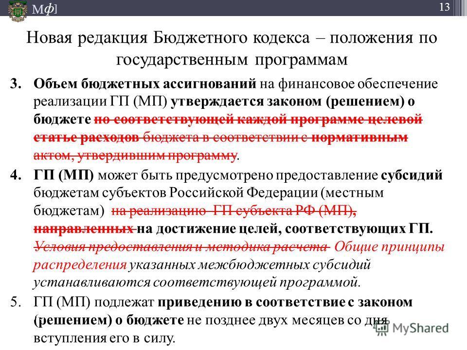М ] ф 13 Новая редакция Бюджетного кодекса – положения по государственным программам 3.Объем бюджетных ассигнований на финансовое обеспечение реализации ГП (МП) утверждается законом (решением) о бюджете по соответствующей каждой программе целевой ста