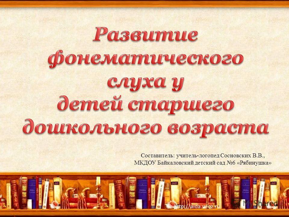 Составитель: учитель-логопед Сосновских В.В., МКДОУ Байкаловский детский сад 6 «Рябинушка»