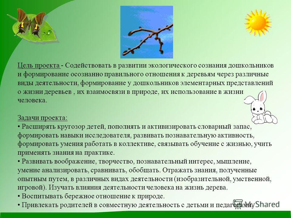 Цель проекта - Содействовать в развитии экологического сознания дошкольников и формирование осознанно правильного отношения к деревьям через различные виды деятельности, формирование у дошкольников элементарных представлений о жизни деревьев, их взаи