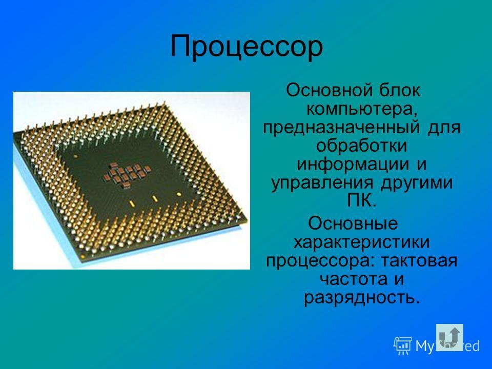 Процессор Основной блок компьютера, предназначенный для обработки информации и управления другими ПК. Основные характеристики процессора: тактовая частота и разрядность.