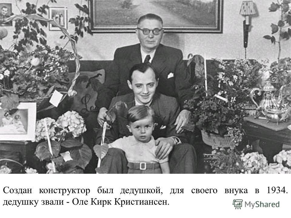 Создан конструктор был дедушкой, для своего внука в 1934. дедушку звали - Оле Кирк Кристиансен.