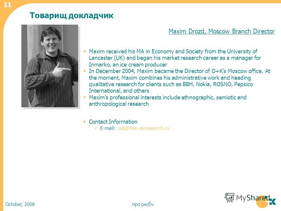 October, 2008про ресЁч 11 Maxim Drozd, Moscow Branch Director Maxim received his MA in Economy and Society from the University of Lancaster (UK) and began his market research career as a manager for Inmarko, an ice cream producer In December 2004, Ma