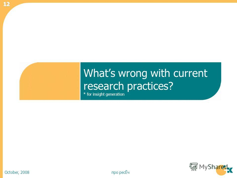 October, 2008про ресЁч 12 Whats wrong with current research practices? * for insight generation