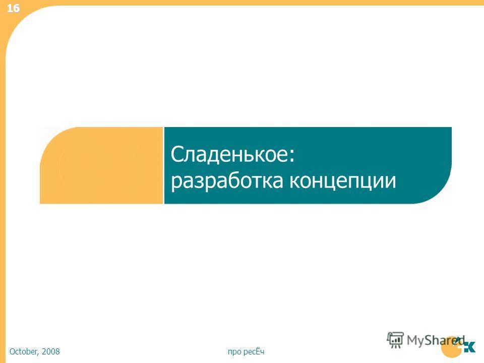 October, 2008про ресЁч 16 Сладенькое: разработка концепции