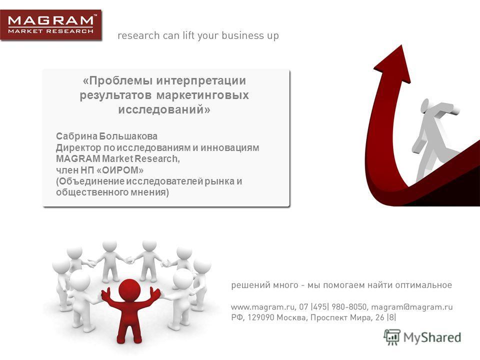 «Проблемы интерпретации результатов маркетинговых исследований» Сабрина Большакова Директор по исследованиям и инновациям MAGRAM Market Research, член НП «ОИРОМ» (Объединение исследователей рынка и общественного мнения)
