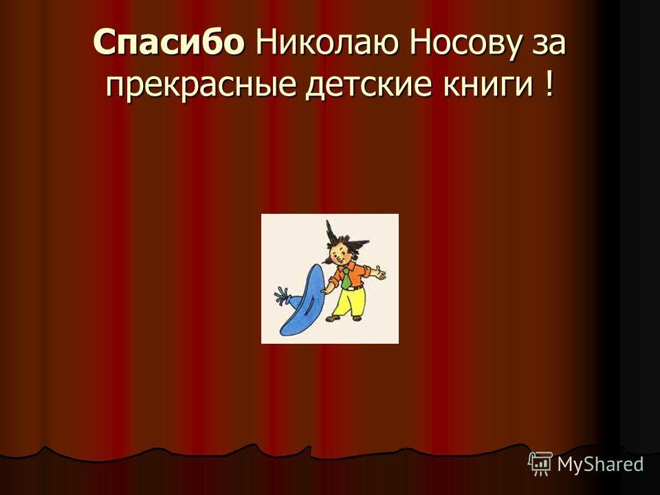Спасибо Николаю Носову за прекрасные детские книги !