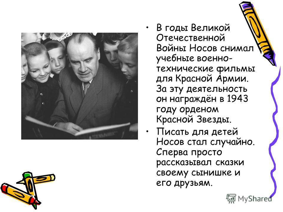 В годы Великой Отечественной Войны Носов снимал учебные военно- технические фильмы для Красной Армии. За эту деятельность он награждён в 1943 году орденом Красной Звезды. Писать для детей Носов стал случайно. Сперва просто рассказывал сказки своему с
