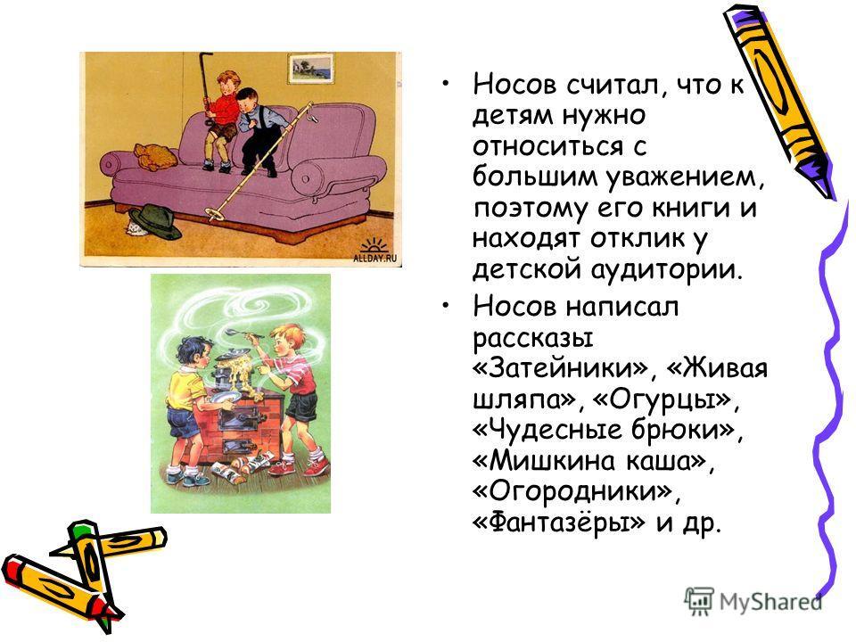 Носов считал, что к детям нужно относиться с большим уважением, поэтому его книги и находят отклик у детской аудитории. Носов написал рассказы «Затейники», «Живая шляпа», «Огурцы», «Чудесные брюки», «Мишкина каша», «Огородники», «Фантазёры» и др.