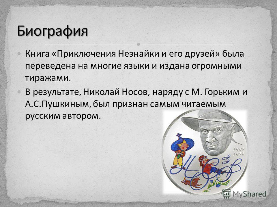 Книга «Приключения Незнайки и его друзей» была переведена на многие языки и издана огромными тиражами. В результате, Николай Носов, наряду с М. Горьким и А.С.Пушкиным, был признан самым читаемым русским автором.