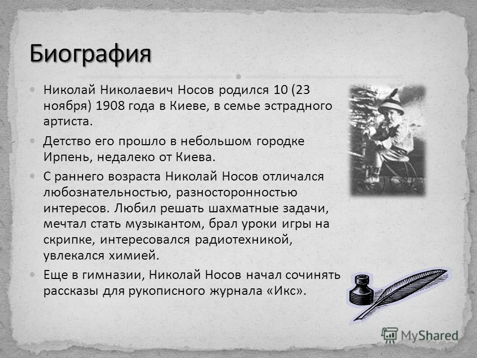 Николай Николаевич Носов родился 10 (23 ноября) 1908 года в Киеве, в семье эстрадного артиста. Детство его прошло в небольшом городке Ирпень, недалеко от Киева. С раннего возраста Николай Носов отличался любознательностью, разносторонностью интересов