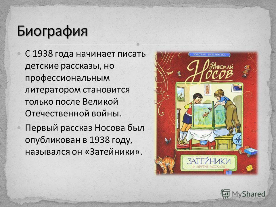 С 1938 года начинает писать детские рассказы, но профессиональным литератором становится только после Великой Отечественной войны. Первый рассказ Носова был опубликован в 1938 году, назывался он «Затейники».