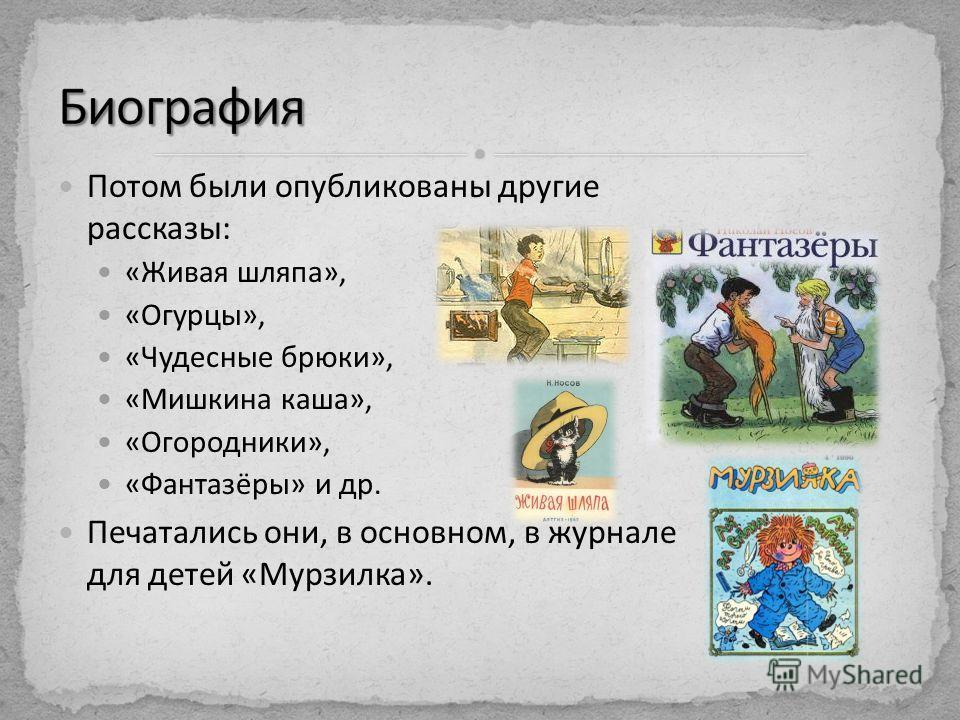 Потом были опубликованы другие рассказы: «Живая шляпа», «Огурцы», «Чудесные брюки», «Мишкина каша», «Огородники», «Фантазёры» и др. Печатались они, в основном, в журнале для детей «Мурзилка».