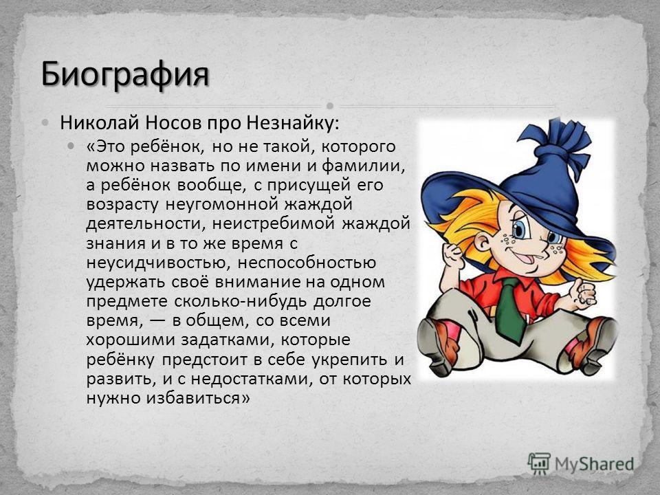 Николай Носов про Незнайку: «Это ребёнок, но не такой, которого можно назвать по имени и фамилии, а ребёнок вообще, с присущей его возрасту неугомонной жаждой деятельности, неистребимой жаждой знания и в то же время с неусидчивостью, неспособностью у