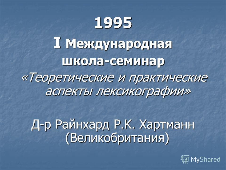 1995 I Международная школа-семинар «Теоретические и практические аспекты лексикографии» Д-р Райнхард Р.K. Хартманн (Великобритания)