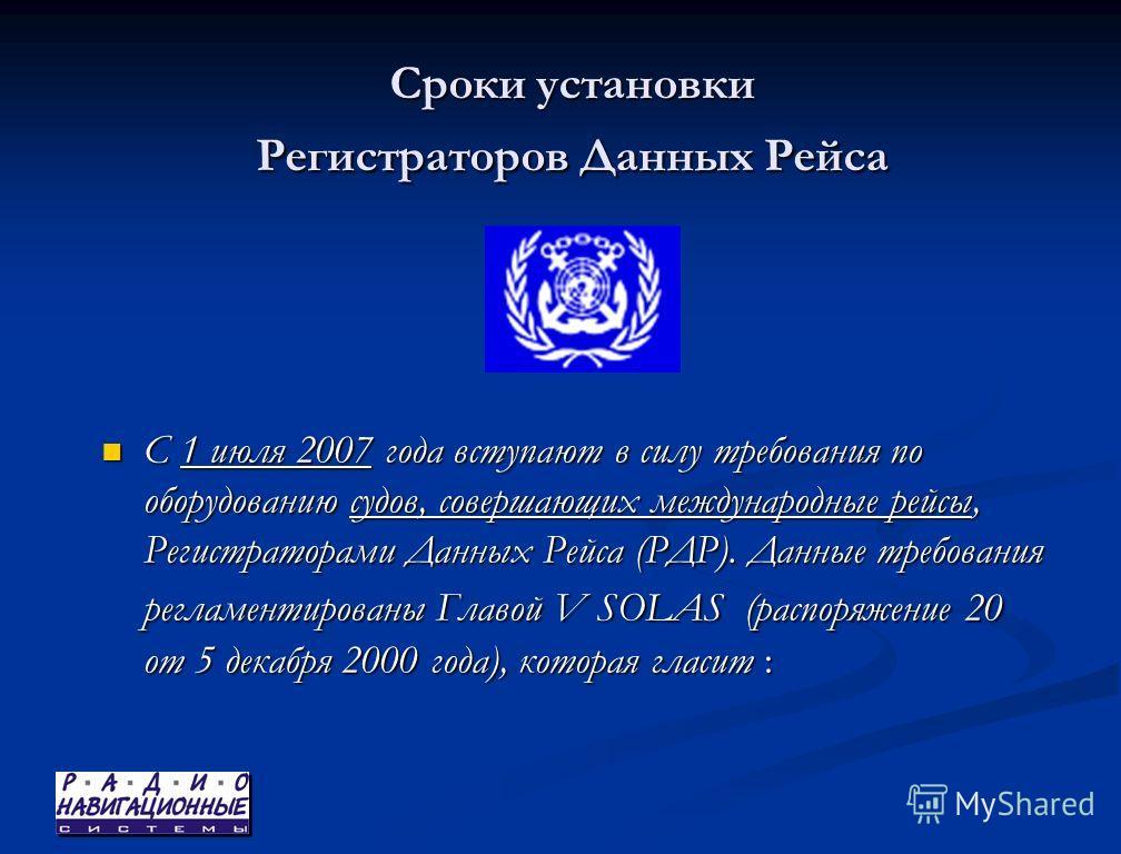 Сроки установки Регистраторов Данных Рейса С 1 июля 2007 года вступают в силу требования по оборудованию судов, совершающих международные рейсы, Регистраторами Данных Рейса (РДР). Данные требования регламентированы Главой V SOLAS (распоряжение 20 от