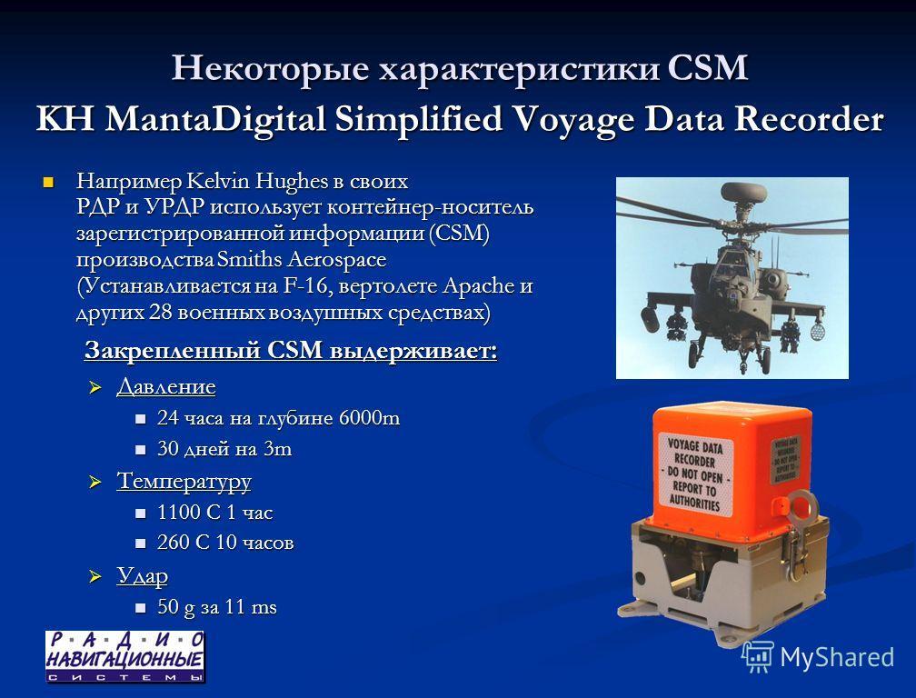 Некоторые характеристики CSM KH MantaDigital Simplified Voyage Data Recorder Например Kelvin Hughes в своих РДР и УРДР использует контейнер-носитель зарегистрированной информации (CSM) производства Smiths Aerospace (Устанавливается на F-16, вертолете