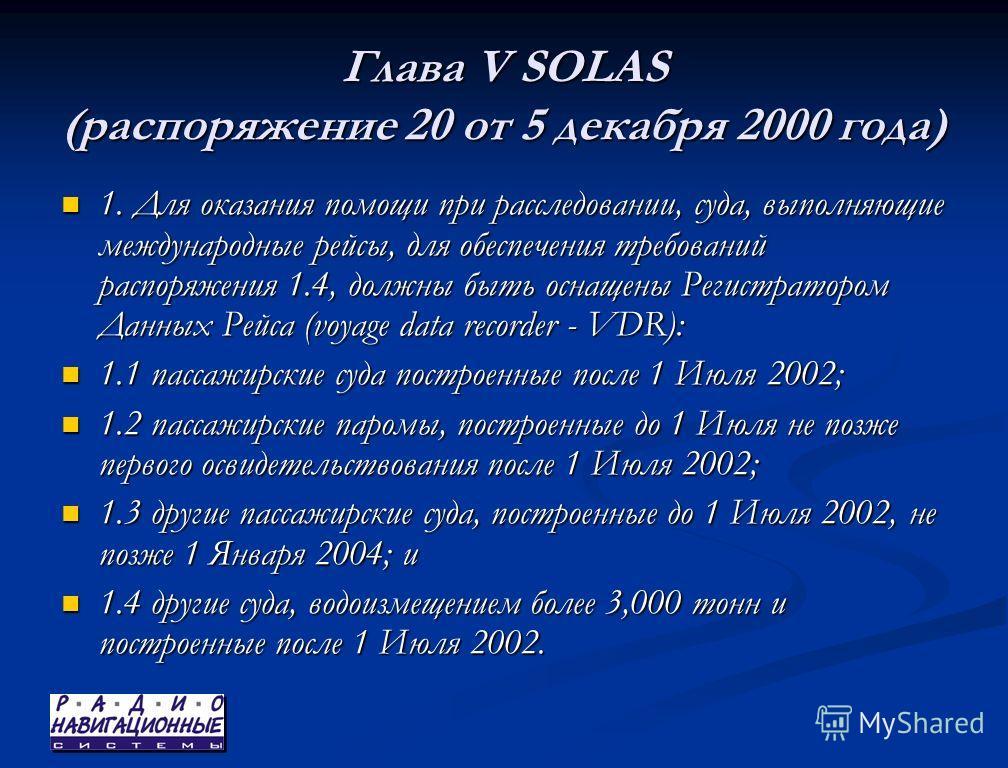 Глава V SOLAS (распоряжение 20 от 5 декабря 2000 года) 1. Для оказания помощи при расследовании, суда, выполняющие международные рейсы, для обеспечения требований распоряжения 1.4, должны быть оснащены Регистратором Данных Рейса (voyage data recorder