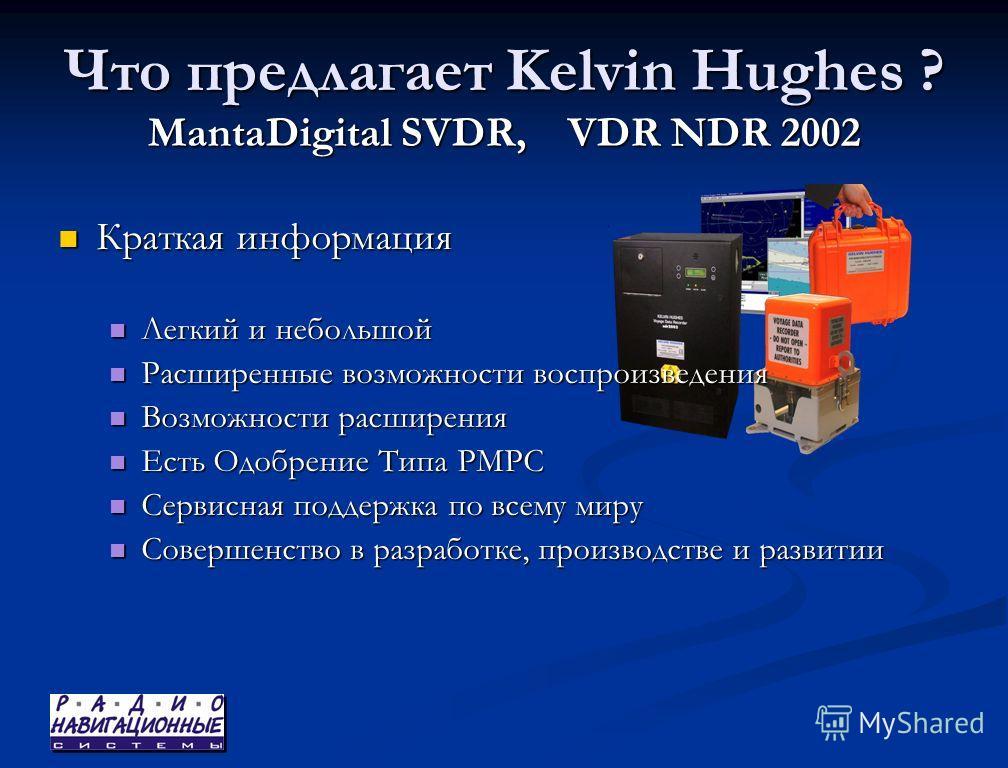Что предлагает Kelvin Hughes ? MantaDigital SVDR, VDR NDR 2002 Краткая информация Легкий и небольшой Расширенные возможности воспроизведения Возможности расширения Есть Одобрение Типа РМРС Сервисная поддержка по всему миру Совершенство в разработке,