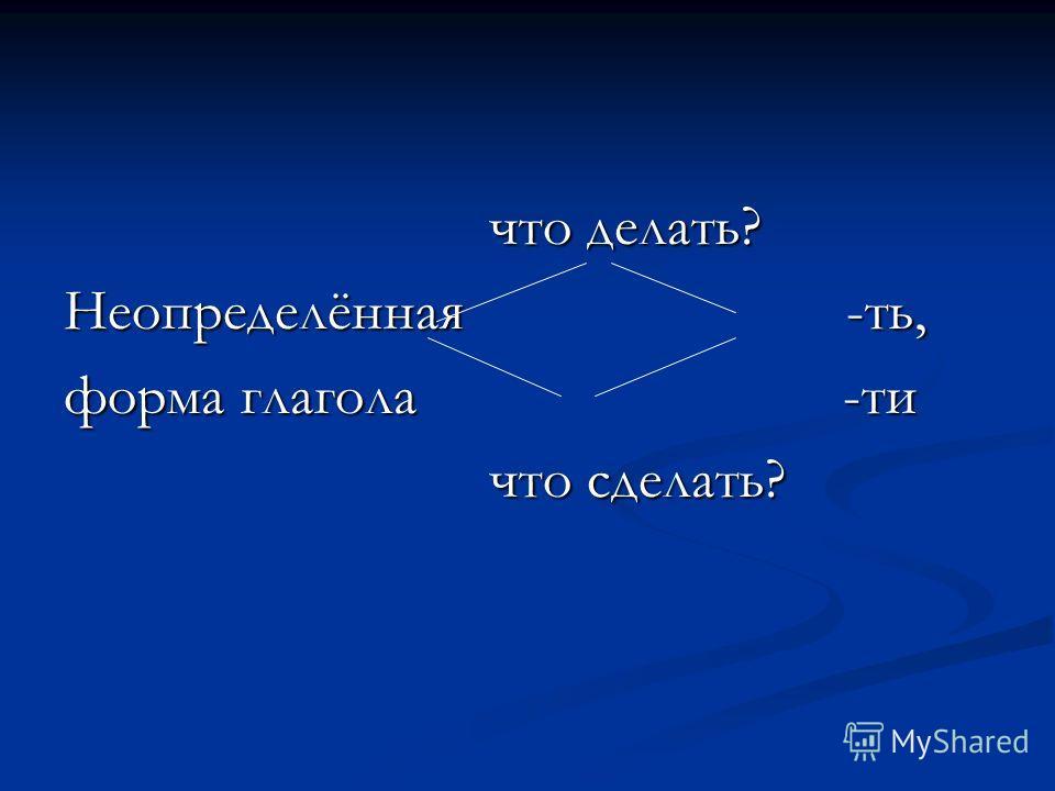 что делать? что делать? Неопределённая -ть, форма глагола -ти что сделать? что сделать?