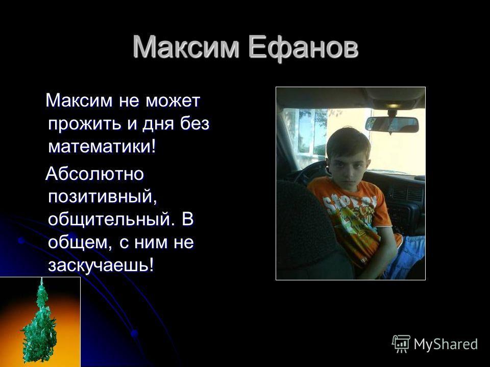 Максим Ефанов Максим не может прожить и дня без математики! Максим не может прожить и дня без математики! Абсолютно позитивный, общительный. В общем, с ним не заскучаешь! Абсолютно позитивный, общительный. В общем, с ним не заскучаешь!