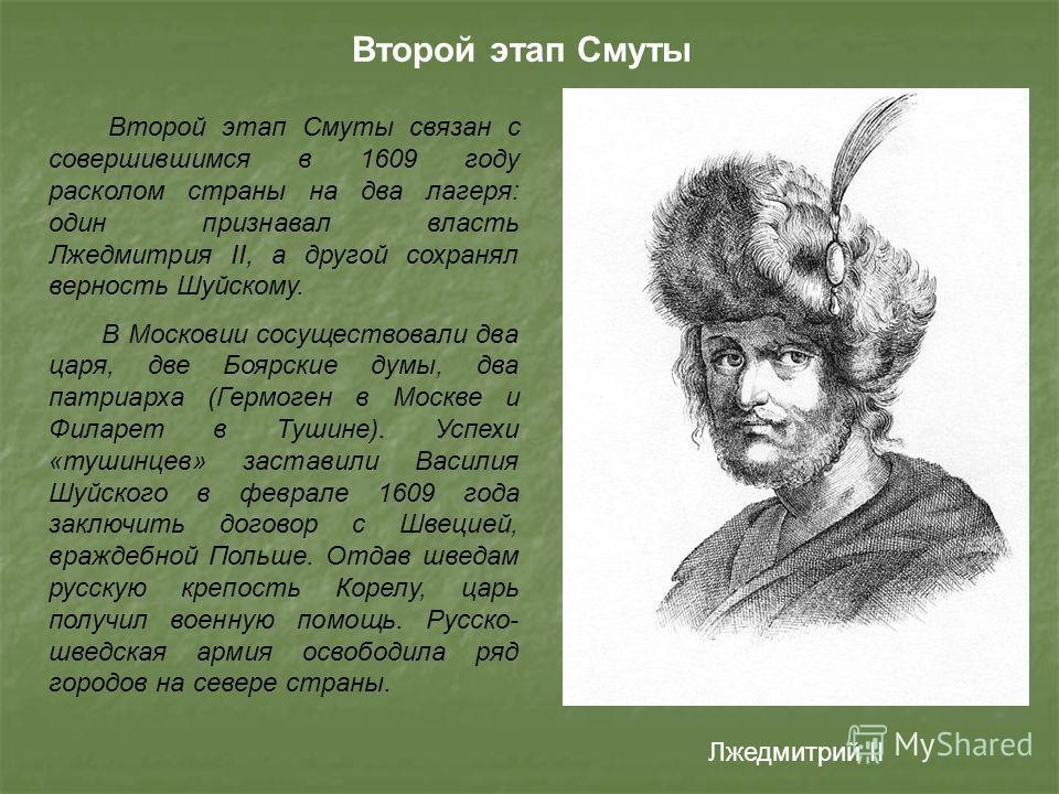 Второй этап Смуты связан с совершившимся в 1609 году расколом страны на два лагеря: один признавал власть Лжедмитрия II, а другой сохранял верность Шуйскому. В Московии сосуществовали два царя, две Боярские думы, два патриарха (Гермоген в Москве и Фи