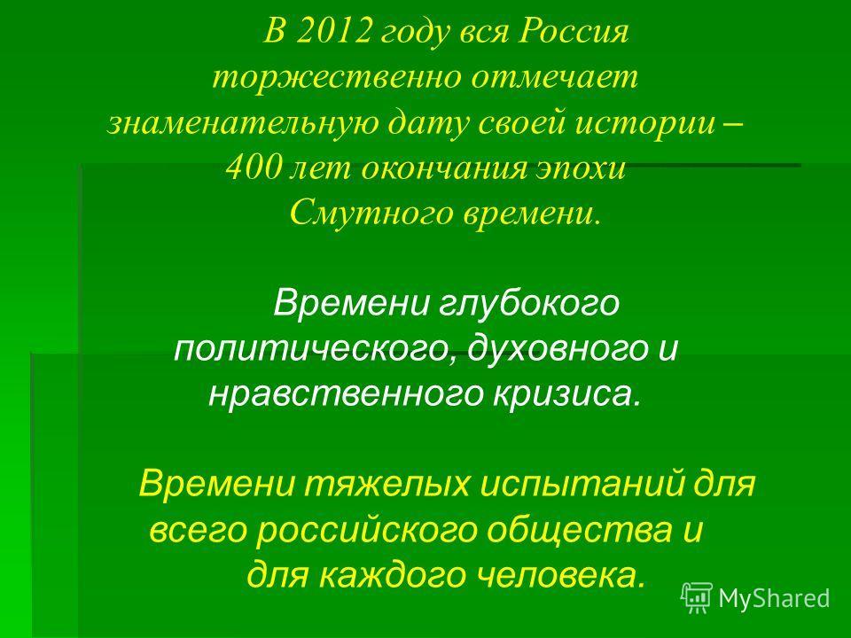 В 2012 году вся Россия торжественно отмечает знаменательную дату своей истории – 400 лет окончания эпохи Смутного времени. Времени глубокого политического, духовного и нравственного кризиса. Времени тяжелых испытаний для всего российского общества и
