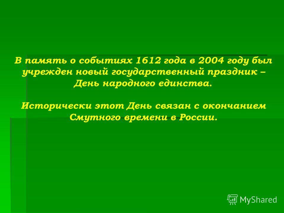 В память о событиях 1612 года в 2004 году был учрежден новый государственный праздник – День народного единства. Исторически этот День связан с окончанием Смутного времени в России.