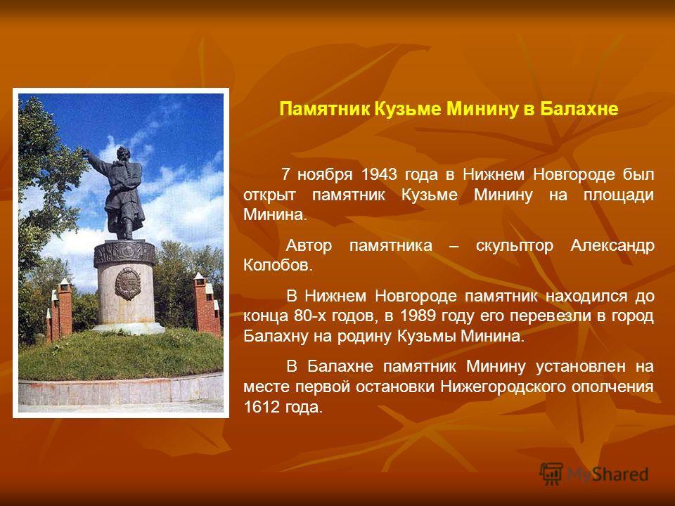 Памятник Кузьме Минину в Балахне 7 ноября 1943 года в Нижнем Новгороде был открыт памятник Кузьме Минину на площади Минина. Автор памятника – скульптор Александр Колобов. В Нижнем Новгороде памятник находился до конца 80-х годов, в 1989 году его пере