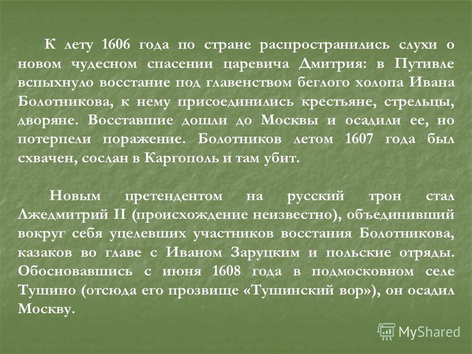 К лету 1606 года по стране распространились слухи о новом чудесном спасении царевича Дмитрия: в Путивле вспыхнуло восстание под главенством беглого холопа Ивана Болотникова, к нему присоединились крестьяне, стрельцы, дворяне. Восставшие дошли до Моск