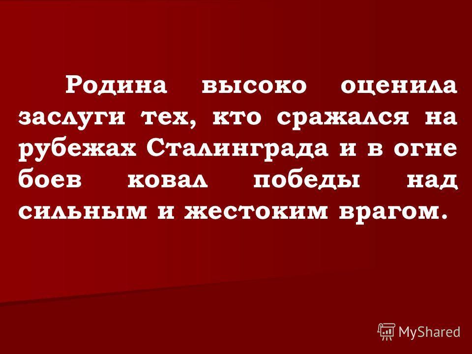 Родина высоко оценила заслуги тех, кто сражался на рубежах Сталинграда и в огне боев ковал победы над сильным и жестоким врагом.