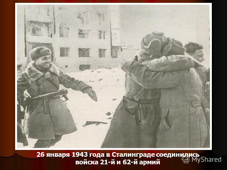 26 января 1943 года в Сталинграде соединились войска 21-й и 62-й армий