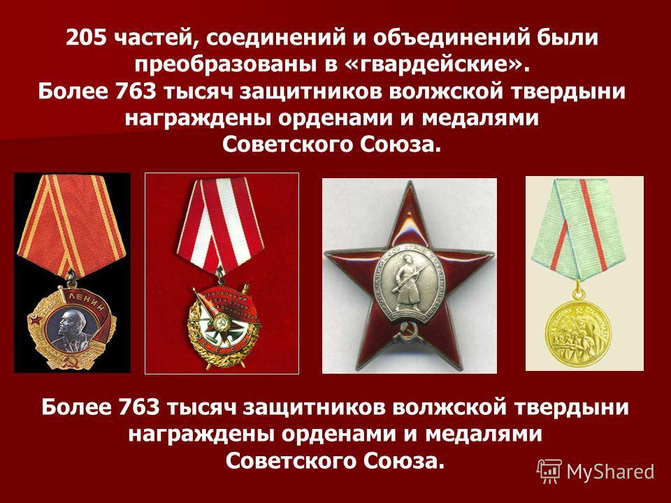 205 частей, соединений и объединений были преобразованы в «гвардейские». Более 763 тысяч защитников волжской твердыни награждены орденами и медалями Советского Союза. Более 763 тысяч защитников волжской твердыни награждены орденами и медалями Советск